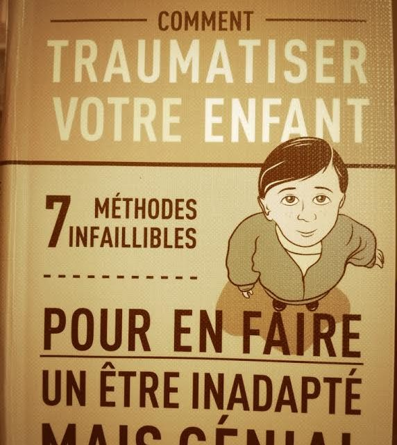 Comment traumatiser votre enfant pour en faire un être inadapté mais génial